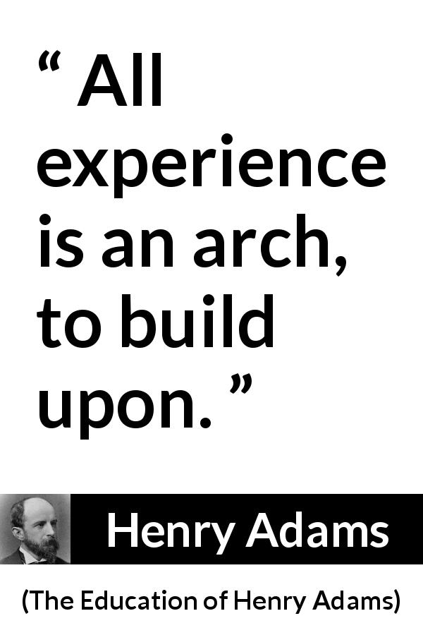 Henry Adams quote about experience from The Education of Henry Adams (1906) - All experience is an arch, to build upon.