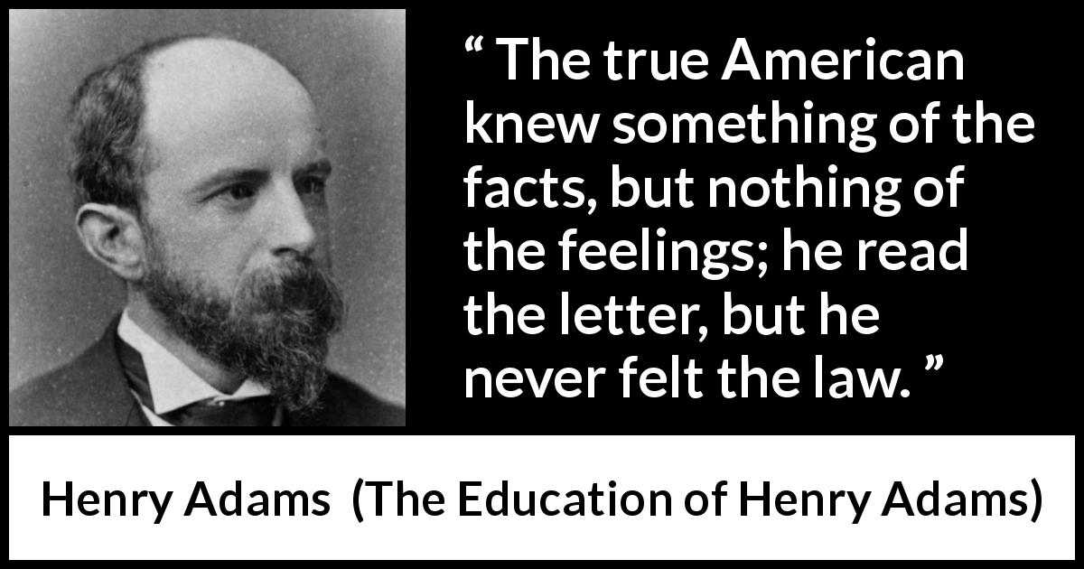"Henry Adams about feelings (""The Education of Henry Adams"", 1906) - The true American knew something of the facts, but nothing of the feelings; he read the letter, but he never felt the law."
