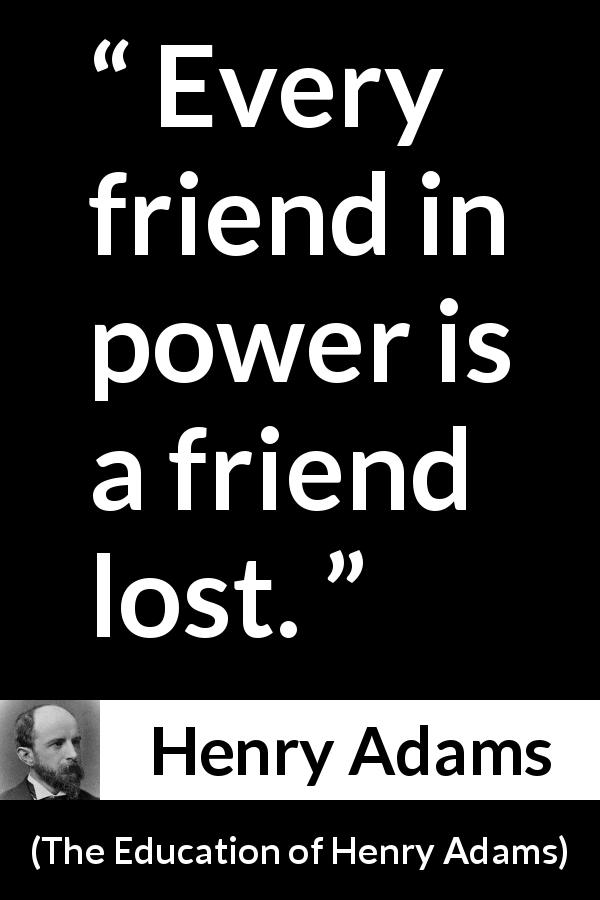 "Henry Adams about friendship (""The Education of Henry Adams"", 1906) - Every friend in power is a friend lost."
