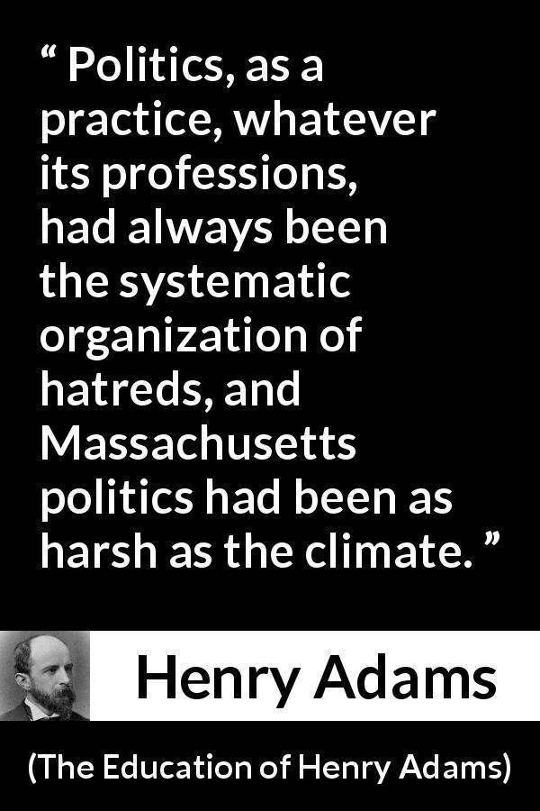 "Henry Adams about hate (""The Education of Henry Adams"", 1906) - Politics, as a practice, whatever its professions, had always been the systematic organization of hatreds, and Massachusetts politics had been as harsh as the climate."