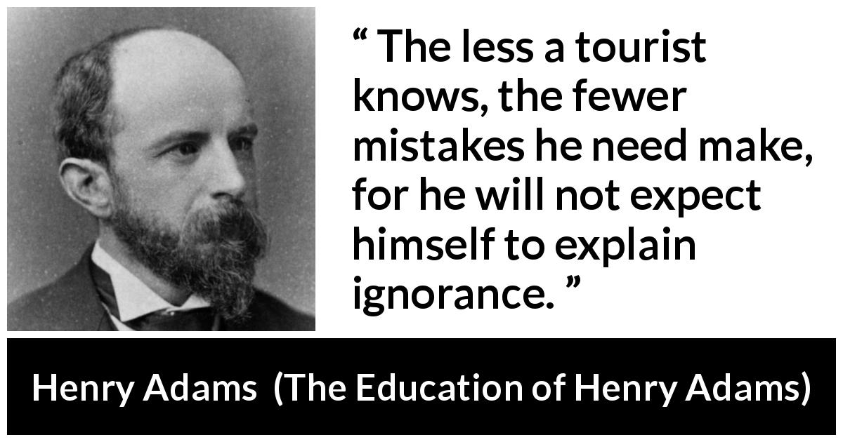 "Henry Adams about ignorance (""The Education of Henry Adams"", 1906) - The less a tourist knows, the fewer mistakes he need make, for he will not expect himself to explain ignorance."