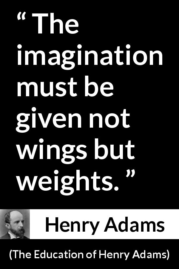 "Henry Adams about imagination (""The Education of Henry Adams"", 1906) - The imagination must be given not wings but weights."