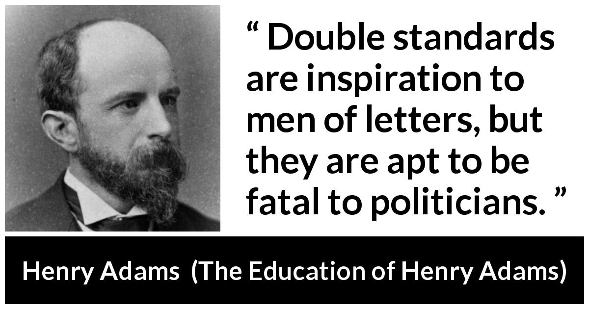 "Henry Adams about inequity (""The Education of Henry Adams"", 1906) - Double standards are inspiration to men of letters, but they are apt to be fatal to politicians."