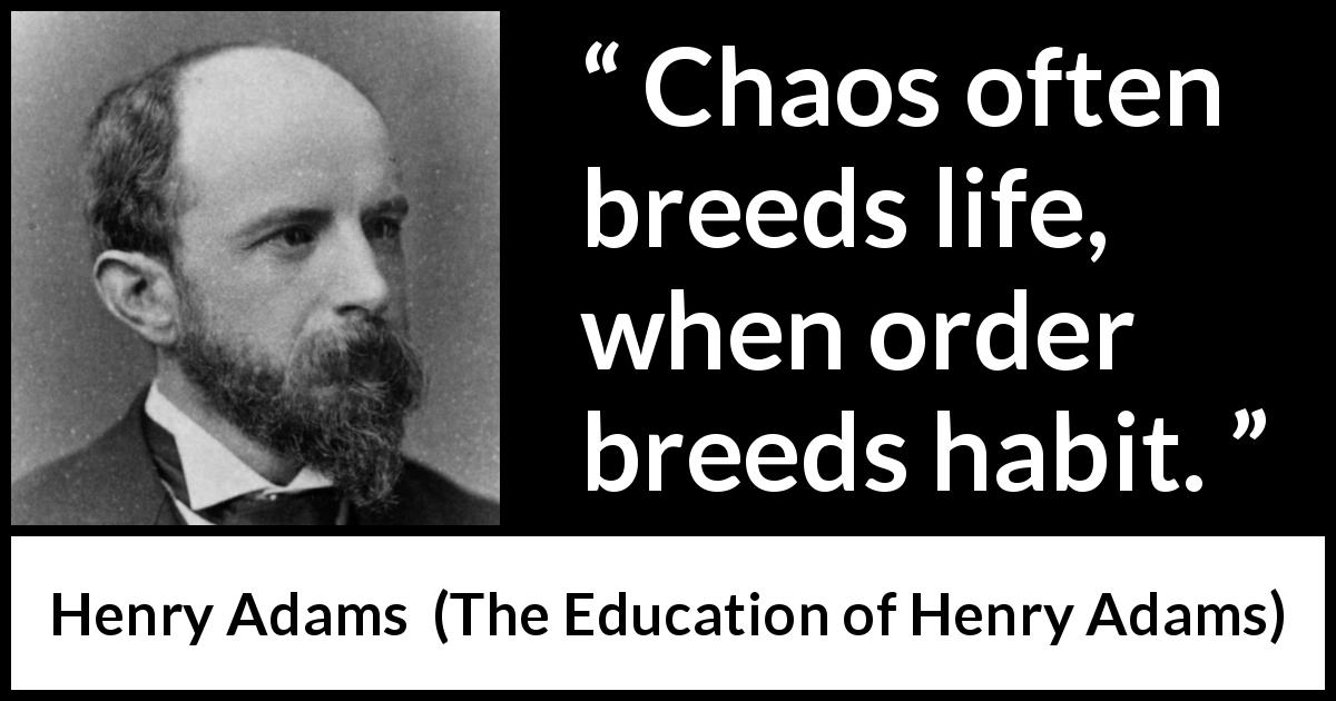 Henry Adams quote about life from The Education of Henry Adams (1906) - Chaos often breeds life, when order breeds habit.
