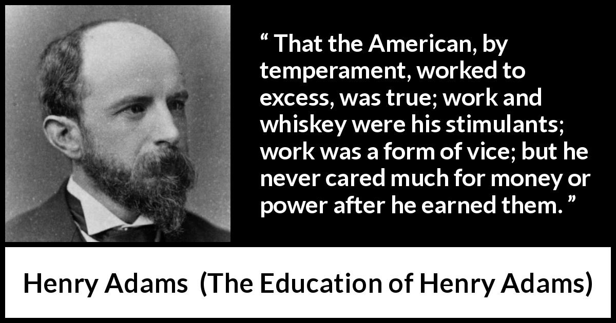 Henry Adams quote about money from The Education of Henry Adams (1906) - That the American, by temperament, worked to excess, was true; work and whiskey were his stimulants; work was a form of vice; but he never cared much for money or power after he earned them.