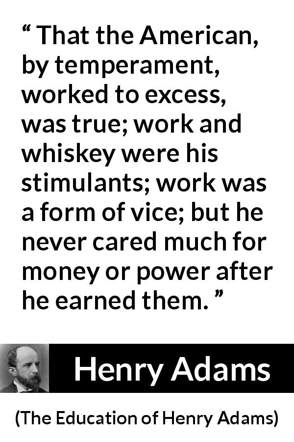 Henry Adams - The Education of Henry Adams - That the American, by temperament, worked to excess, was true; work and whiskey were his stimulants; work was a form of vice; but he never cared much for money or power after he earned them.