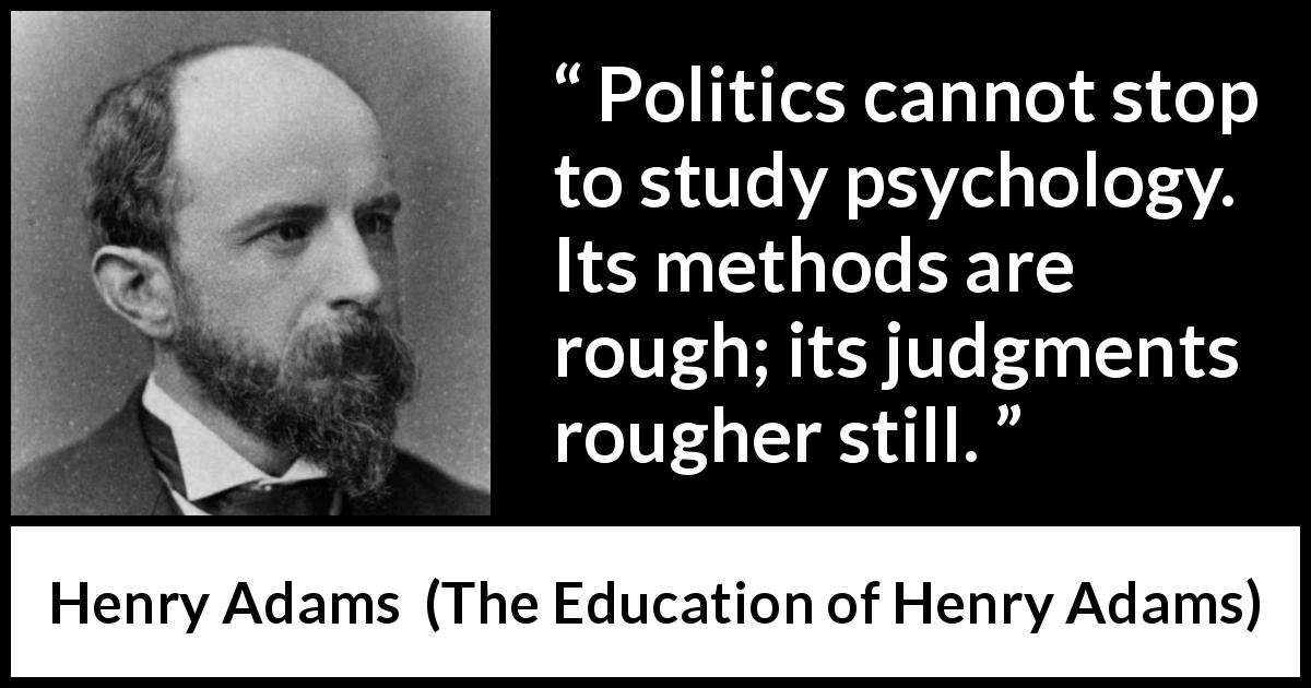 Henry Adams - The Education of Henry Adams - Politics cannot stop to study psychology. Its methods are rough; its judgments rougher still.