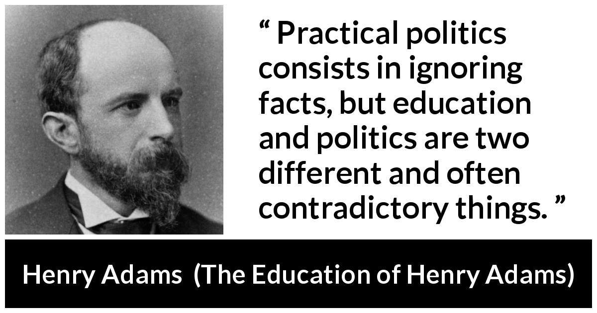 "Henry Adams about politics (""The Education of Henry Adams"", 1906) - Practical politics consists in ignoring facts, but education and politics are two different and often contradictory things."