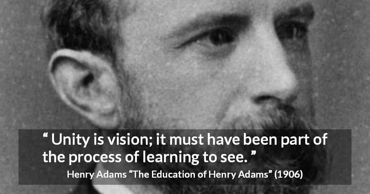 "Henry Adams about sight (""The Education of Henry Adams"", 1906) - Unity is vision; it must have been part of the process of learning to see."