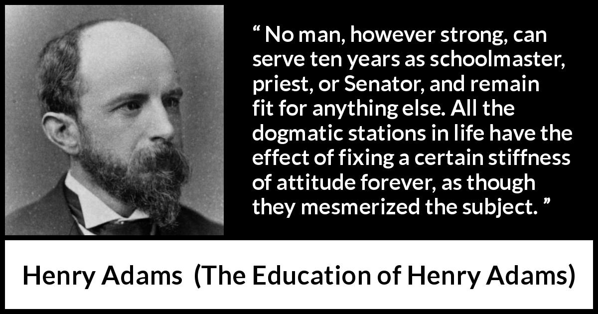 Henry Adams quote about strength from The Education of Henry Adams (1906) - No man, however strong, can serve ten years as schoolmaster, priest, or Senator, and remain fit for anything else. All the dogmatic stations in life have the effect of fixing a certain stiffness of attitude forever, as though they mesmerized the subject.