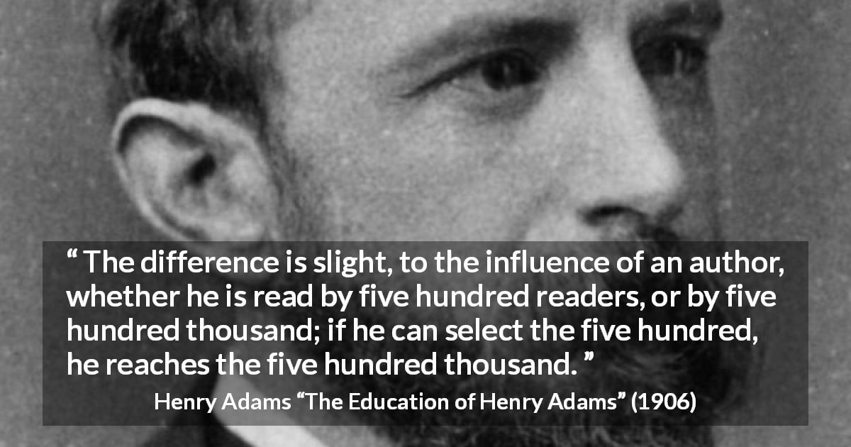 "Henry Adams about writing (""The Education of Henry Adams"", 1906) - The difference is slight, to the influence of an author, whether he is read by five hundred readers, or by five hundred thousand; if he can select the five hundred, he reaches the five hundred thousand."