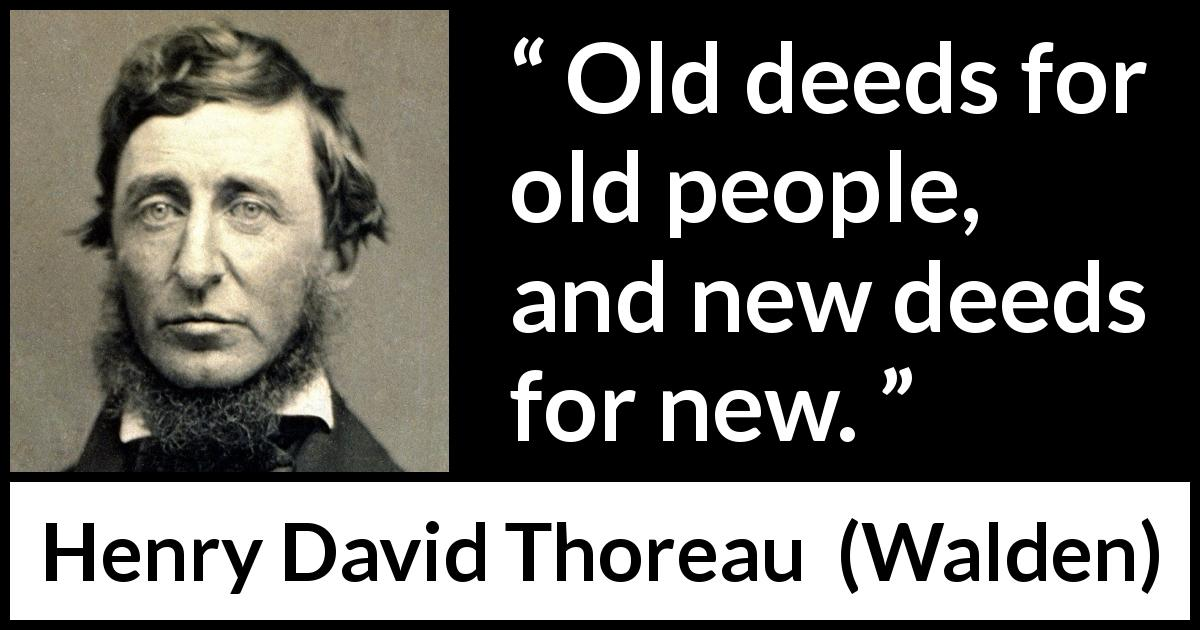"Henry David Thoreau about change (""Walden"", 1854) - Old deeds for old people, and new deeds for new."