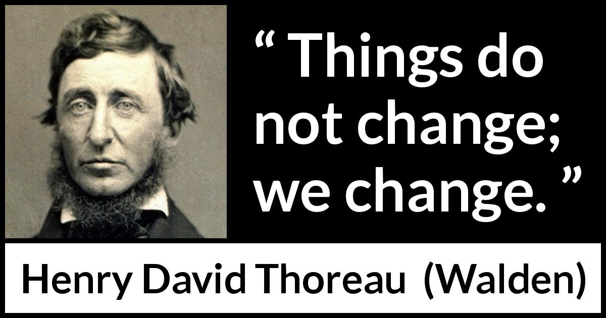 Henry David Thoreau quote about change from Walden (1854) - Things do not change; we change.