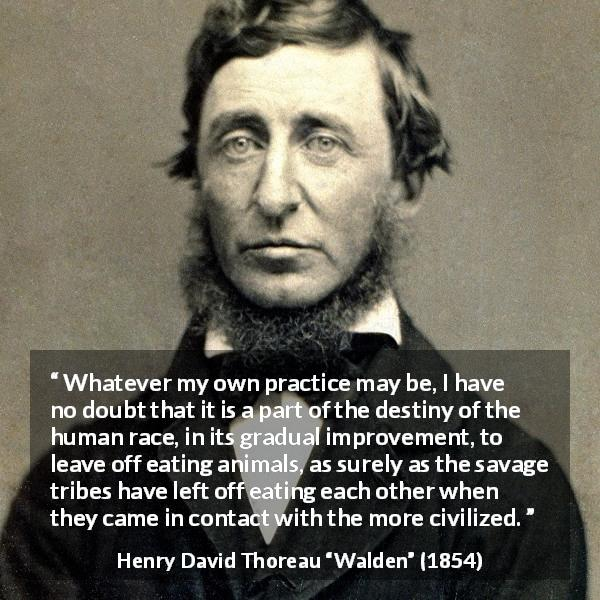 "Henry David Thoreau about civilization (""Walden"", 1854) - Whatever my own practice may be, I have no doubt that it is a part of the destiny of the human race, in its gradual improvement, to leave off eating animals, as surely as the savage tribes have left off eating each other when they came in contact with the more civilized."