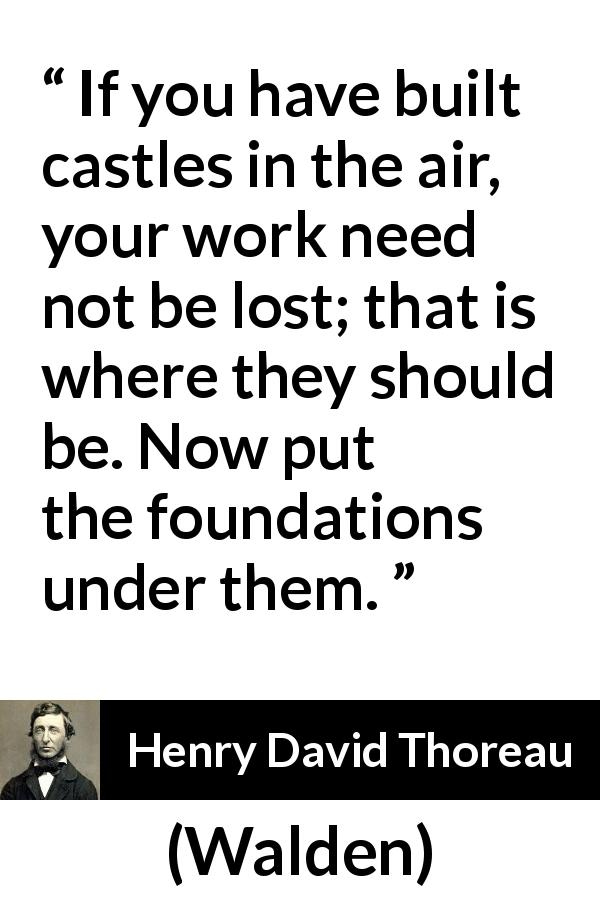 "Henry David Thoreau about dreams (""Walden"", 1854) - If you have built castles in the air, your work need not be lost; that is where they should be. Now put the foundations under them."
