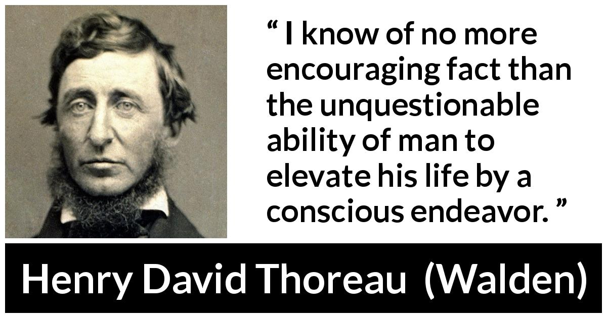 "Henry David Thoreau about elevation (""Walden"", 1854) - I know of no more encouraging fact than the unquestionable ability of man to elevate his life by a conscious endeavor."