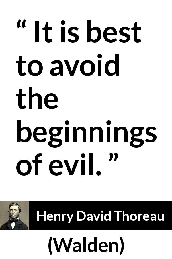 "Henry David Thoreau about evil (""Walden"", 1854) - It is best to avoid the beginnings of evil."