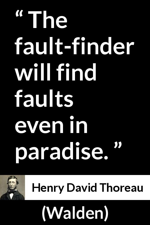"Henry David Thoreau about fault (""Walden"", 1854) - The fault-finder will find faults even in paradise."