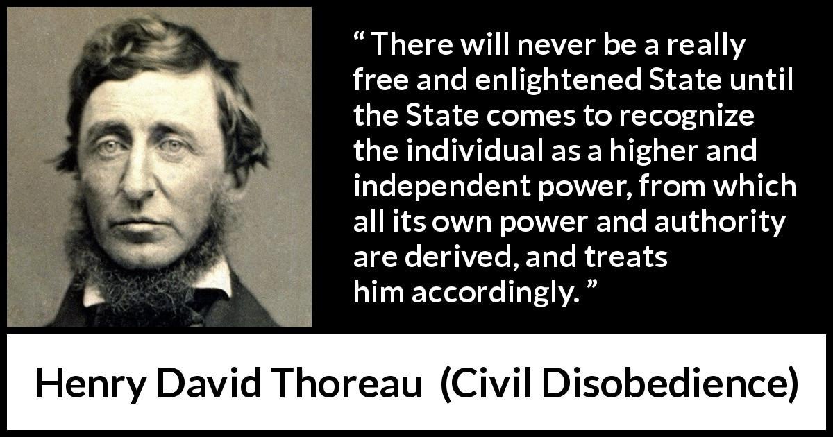 Henry David Thoreau - Civil Disobedience - There will never be a really free and enlightened State until the State comes to recognize the individual as a higher and independent power, from which all its own power and authority are derived, and treats him accordingly.
