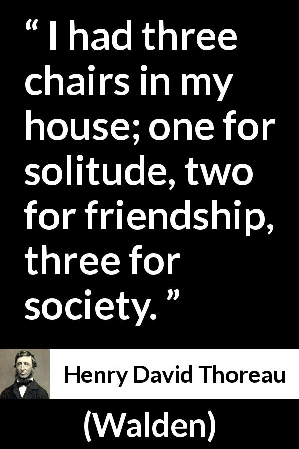 "Henry David Thoreau about friendship (""Walden"", 1854) - I had three chairs in my house; one for solitude, two for friendship, three for society."