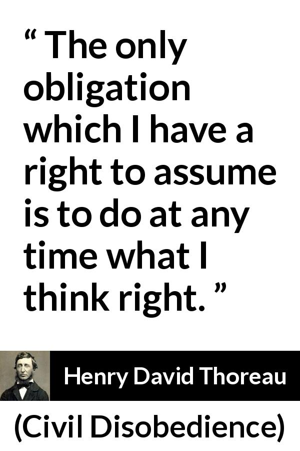 "Henry David Thoreau about good (""Civil Disobedience"", 1849) - The only obligation which I have a right to assume is to do at any time what I think right."