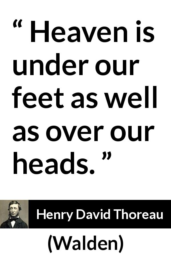 "Henry David Thoreau about heaven (""Walden"", 1854) - Heaven is under our feet as well as over our heads."