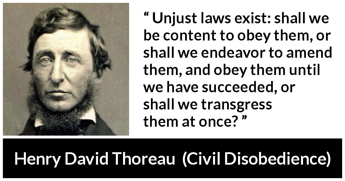"""a comparison of thoreau and king jr of unjust laws One who breaks an unjust law must do so openly, lovingly, and with a willingness to accept the penalty based on his behavior in """"civil disobedience,"""" how would thoreau most likely feel about king's statement."""