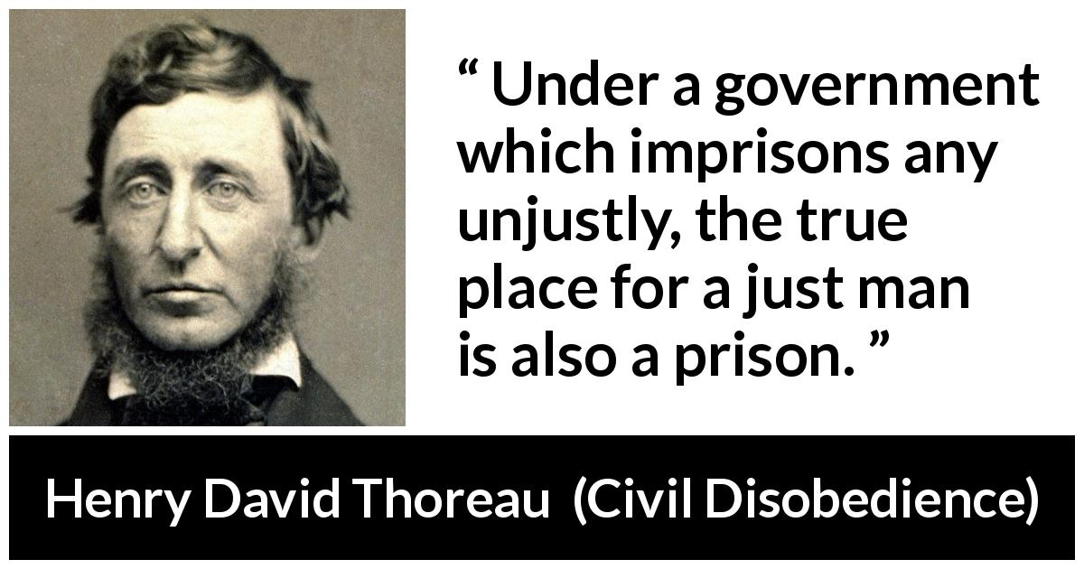 "Henry David Thoreau about justice (""Civil Disobedience"", 1849) - Under a government which imprisons any unjustly, the true place for a just man is also a prison."