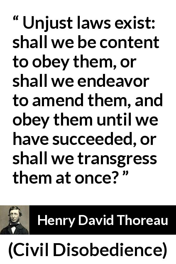 "Henry David Thoreau about justice (""Civil Disobedience"", 1849) - Unjust laws exist: shall we be content to obey them, or shall we endeavor to amend them, and obey them until we have succeeded, or shall we transgress them at once?"