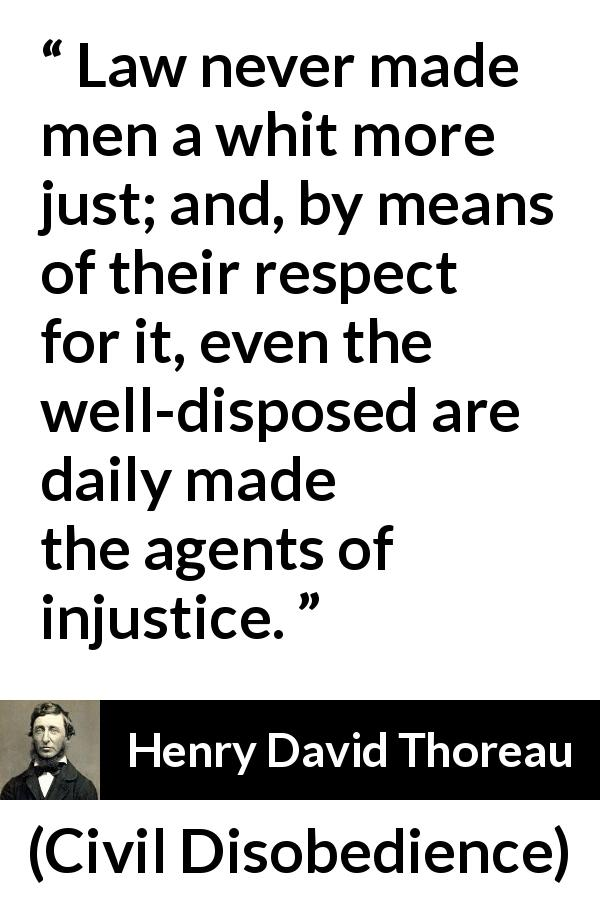 "Henry David Thoreau about justice (""Civil Disobedience"", 1849) - Law never made men a whit more just; and, by means of their respect for it, even the well-disposed are daily made the agents of injustice."