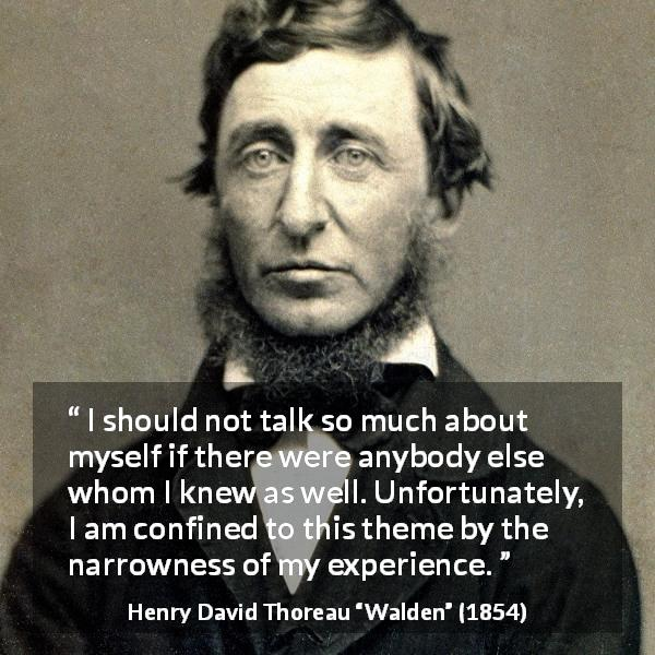 "Henry David Thoreau about knowledge (""Walden"", 1854) - I should not talk so much about myself if there were anybody else whom I knew as well. Unfortunately, I am confined to this theme by the narrowness of my experience."