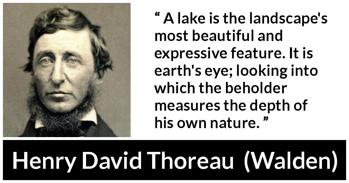 "Henry David Thoreau about landscape (""Walden"", 1854) - A lake is the landscape's most beautiful and expressive feature. It is earth's eye; looking into which the beholder measures the depth of his own nature."
