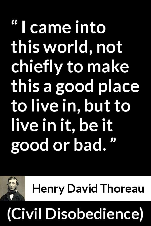 Henry David Thoreau - Civil Disobedience - I came into this world, not chiefly to make this a good place to live in, but to live in it, be it good or bad.