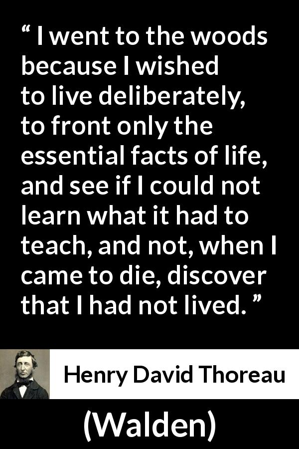 Henry David Thoreau quote about life from Walden (1854) - I went to the woods because I wished to live deliberately, to front only the essential facts of life, and see if I could not learn what it had to teach, and not, when I came to die, discover that I had not lived.