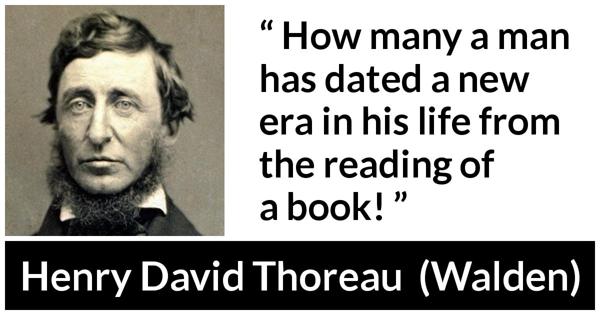 "Henry David Thoreau about life (""Walden"", 1854) - How many a man has dated a new era in his life from the reading of a book!"