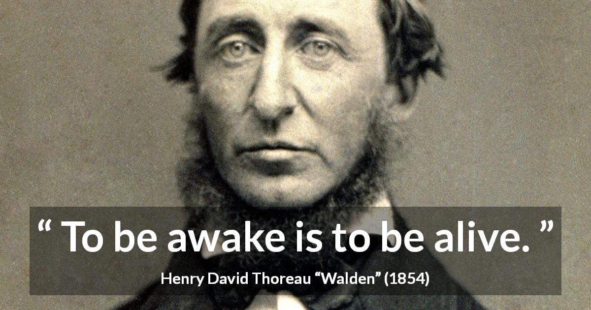 "Henry David Thoreau about living (""Walden"", 1854) - To be awake is to be alive."