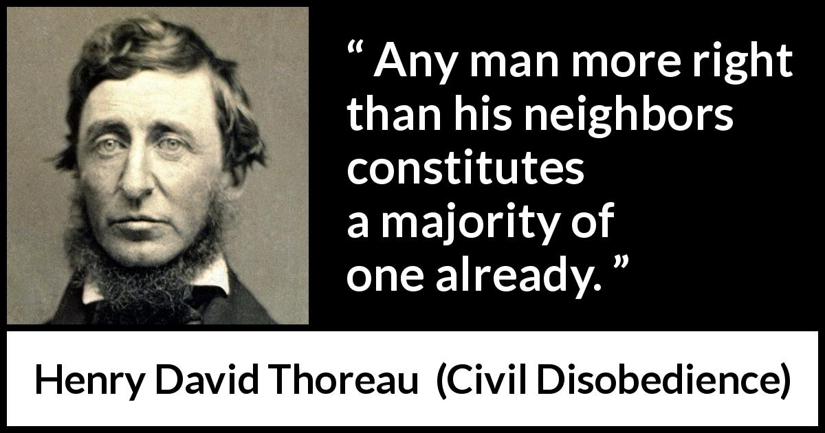 Henry David Thoreau - Civil Disobedience - Any man more right than his neighbors constitutes a majority of one already.