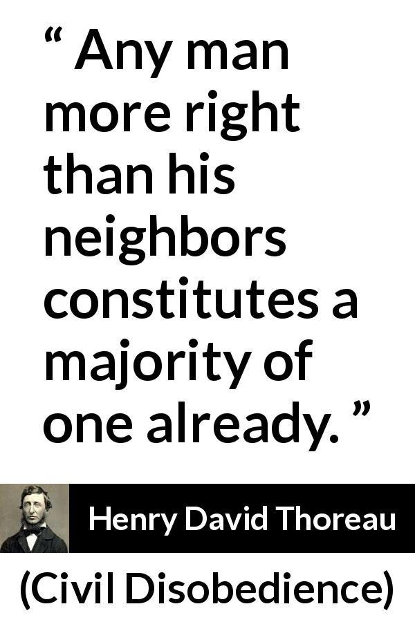 "Henry David Thoreau about man (""Civil Disobedience"", 1849) - Any man more right than his neighbors constitutes a majority of one already."