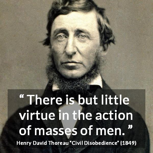 "Henry David Thoreau about men (""Civil Disobedience"", 1849) - There is but little virtue in the action of masses of men."