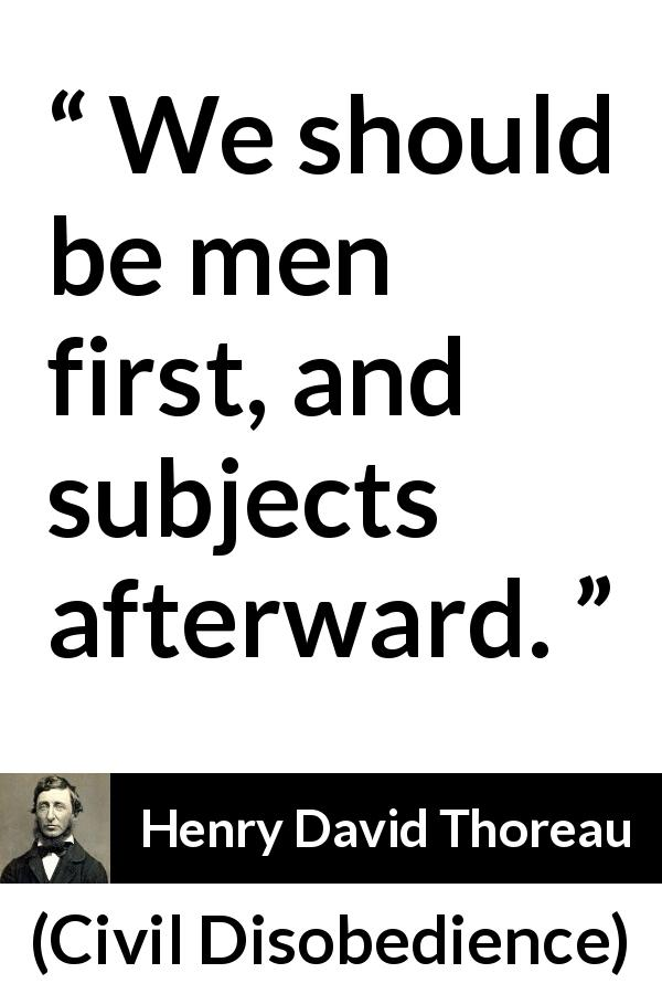 Henry David Thoreau - Civil Disobedience - We should be men first, and subjects afterward.