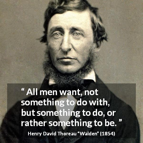 "Henry David Thoreau about motivation (""Walden"", 1854) - All men want, not something to do with, but something to do, or rather something to be."