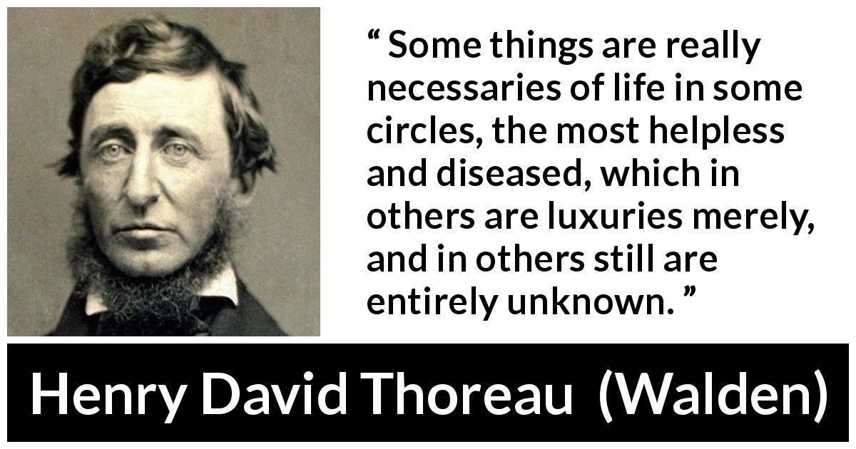 "Henry David Thoreau about necessity (""Walden"", 1854) - Some things are really necessaries of life in some circles, the most helpless and diseased, which in others are luxuries merely, and in others still are entirely unknown."
