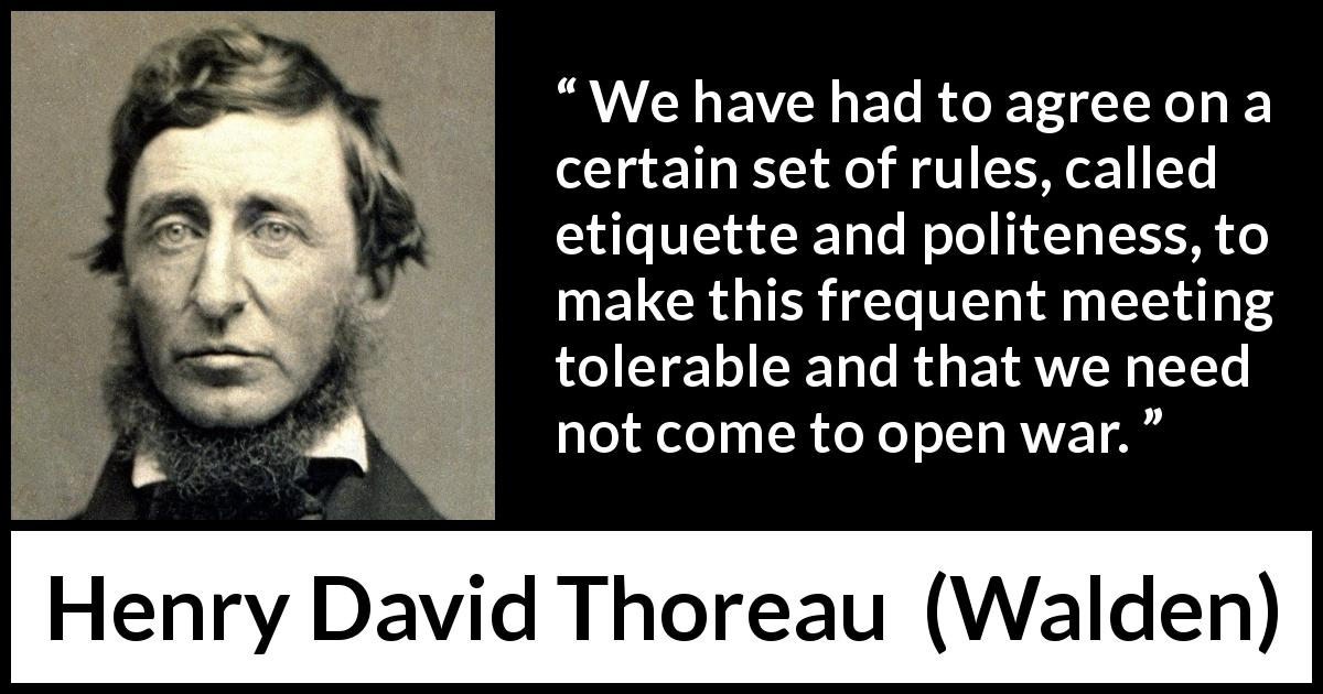 "Henry David Thoreau about politeness (""Walden"", 1854) - We have had to agree on a certain set of rules, called etiquette and politeness, to make this frequent meeting tolerable and that we need not come to open war."