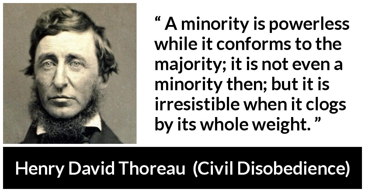 Henry David Thoreau - Civil Disobedience - A minority is powerless while it conforms to the majority; it is not even a minority then; but it is irresistible when it clogs by its whole weight.