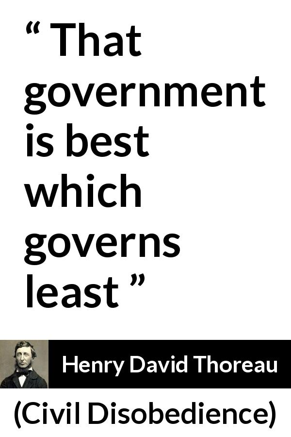 "Henry David Thoreau about power (""Civil Disobedience"", 1849) - That government is best which governs least"