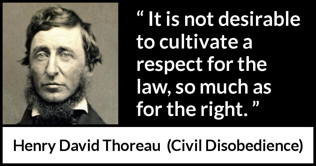 Henry David Thoreau quote about respect from Civil Disobedience (1849) - It is not desirable to cultivate a respect for the law, so much as for the right.