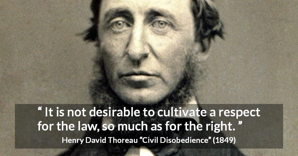 "Henry David Thoreau about respect (""Civil Disobedience"", 1849) - It is not desirable to cultivate a respect for the law, so much as for the right."