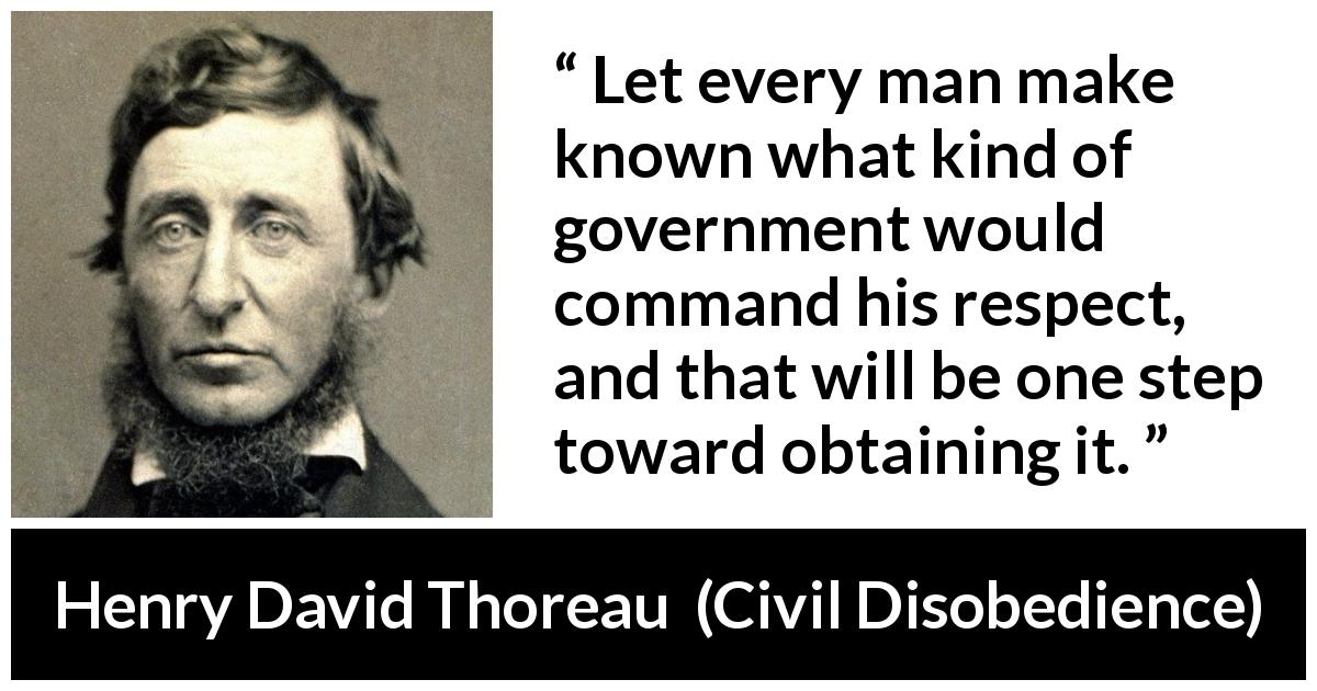 "Henry David Thoreau about respect (""Civil Disobedience"", 1849) - Let every man make known what kind of government would command his respect, and that will be one step toward obtaining it."