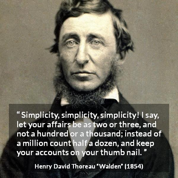"Henry David Thoreau about simplicity (""Walden"", 1854) - Simplicity, simplicity, simplicity! I say, let your affairs be as two or three, and not a hundred or a thousand; instead of a million count half a dozen, and keep your accounts on your thumb nail."
