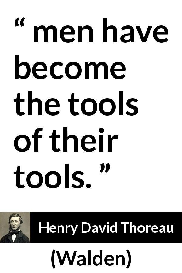 "Henry David Thoreau about slavery (""Walden"", 1854) - men have become the tools of their tools."
